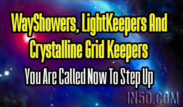 WayShowers, LightKeepers And Crystalline Grid Keepers - You Are Called Now To Step Up