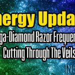 Energy Update – Mega-Diamond Razor Frequencies Cutting Through The Veils