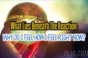 What Lies Beneath The Reaction: Why Do I Feel How I Feel Right Now?