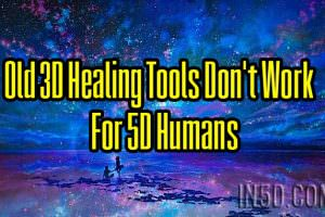Old 3D Healing Tools Don't Work For 5D Humans