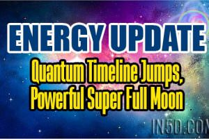 Energy Update – Quantum Timeline Jumps, Powerful Super Full Moon