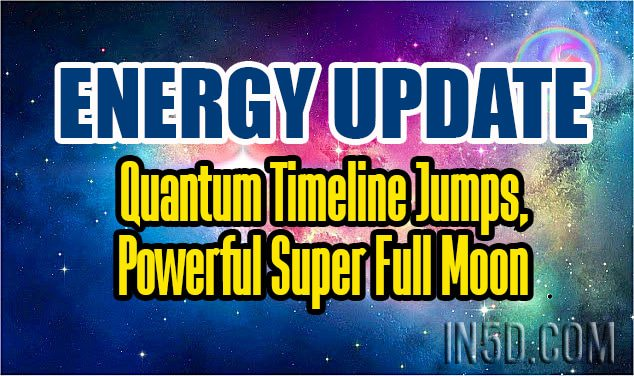 Energy Update - Quantum Timeline Jumps, Powerful Super Full Moon
