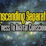 Transcending Separation – Human'ness To Avatar Consciousness
