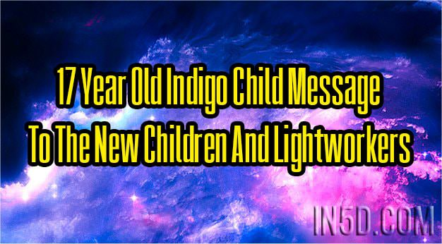 17 Year Old Indigo Child Message To The New Children And Lightworkers
