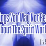 6 Things You May Not Realize About The Spirit World
