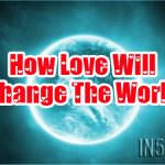 How Love Will Change The World