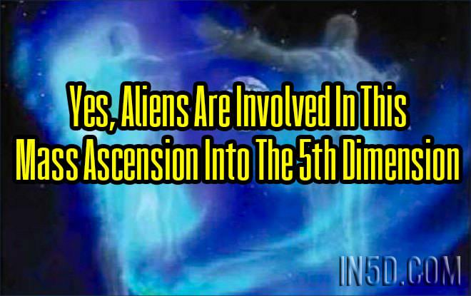 Yes, Aliens Are Involved In This Mass Ascension Into The 5th Dimension