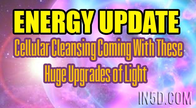Energy Update - Cellular Cleansing Coming With These Huge Upgrades of Light