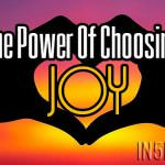 The Power Of Choosing Joy