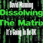 David Manning- It's Going To Be OK – Dissolving The Matrix – Cosmic Awakening Show