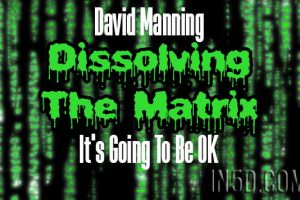 David Manning- It's Going To Be OK – Dissolving The Matrix – Cosmic Awakening Show