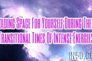 Holding Space For Yourself During These Transitional Times Of Intense Energies
