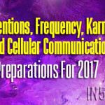 Intentions, Frequency, Karma And Cellular Communication – Preparations For 2017