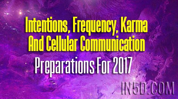 Intentions, Frequency, Karma And Cellular Communication - Preparations For 2017