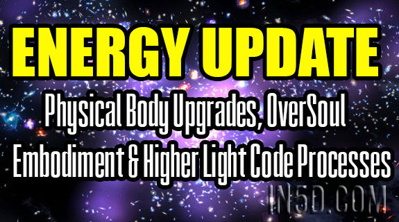 Energy Update - Physical Body Upgrades, OverSoul Embodiment & Higher Light Code Processes