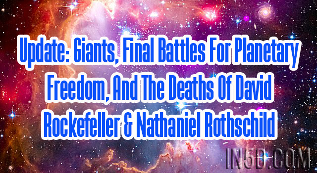 Update: Giants, Final Battles For Planetary Freedom, And The Deaths Of David Rockefeller & Nathaniel Rothschild
