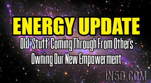 Energy Update - Old 'Stuff' Coming Through From Others - Owning Our New Empowerment