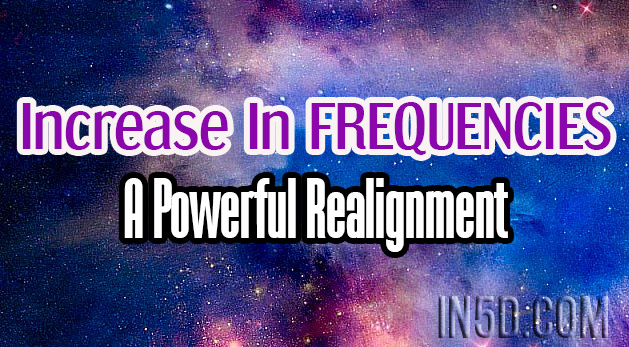 Increase In FREQUENCIES - A Powerful Realignment