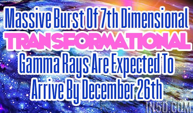 Massive Burst Of 7th Dimensional Transformational Gamma Rays Are Expected To Arrive By December 26th