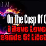 On The Cusp Of Change – I Have Loved For Thousands Of Lifetimes