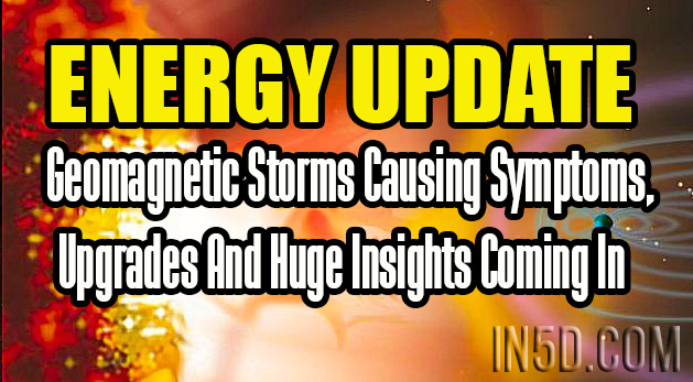 Energy Update - Geomagnetic Storms Causing Symptoms, Upgrades And Huge Insights Coming In