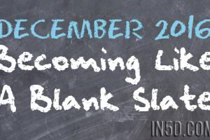 Becoming Like A Blank Slate – December 2016