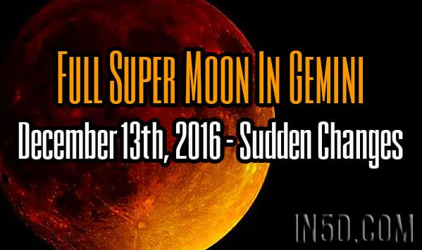 Full Super Moon In Gemini, December 13th, 2016 - Sudden Changes