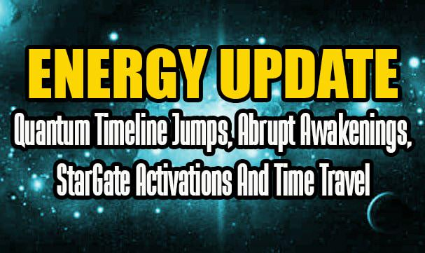 Energy Update - Quantum Timeline Jumps, Abrupt Awakenings, StarGate Activations And Time Travel