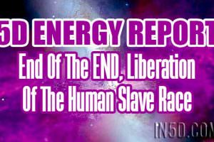 5D Energy Report – End Of The END, Liberation Of The Human Slave Race