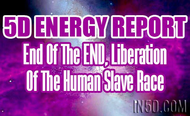 5D Energy Report - End Of The END, Liberation Of The Human Slave Race