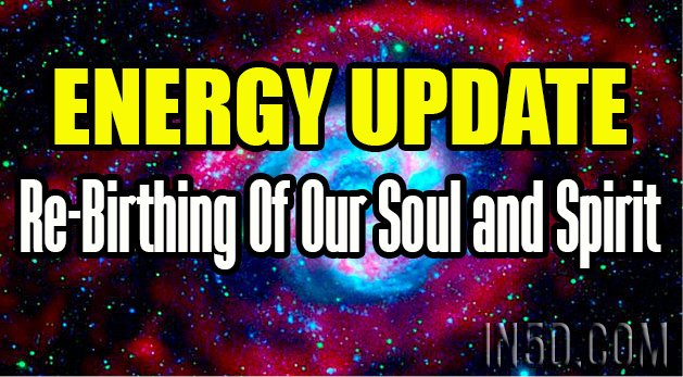 ENERGY UPDATE - Re-Birthing Of Our Soul and Spirit