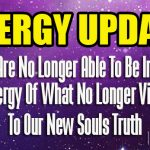 ENERGY UPDATE: We Are No Longer Able To Be In The Old Energy Of What No Longer Vibrates To Our New Souls Truth