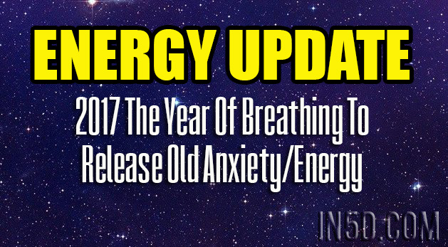 ENERGY UPDATE - 2017 The Year Of Breathing To Release Old Anxiety/Energy