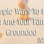 6 Simple Ways To Keep You And Your Family Grounded