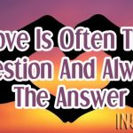 Love Is Often The Question And Always The Answer