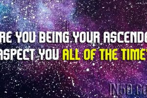 Are You BEing Your Ascended Aspect You All of the Time?