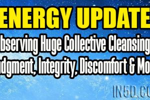 Energy Update – Observing Huge Collective Cleansings – Judgment, Integrity, Discomfort & More