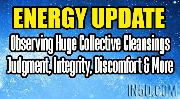 Energy Update - Observing Huge Collective Cleansings - Judgment, Integrity, Discomfort & More