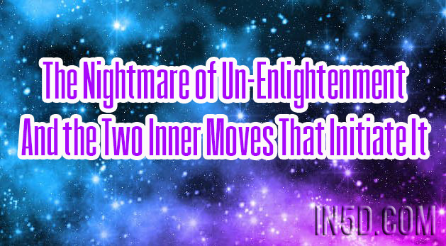 The Nightmare of Un-Enlightenment And the Two Inner Moves That Initiate It