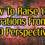 How To Raise Your Vibrations From A 5D Perspective