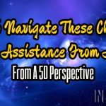 How To Navigate These Changes With Assistance From Above (From A 5D Perspective)
