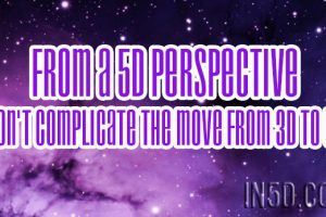 From A 5D Perspective – Don't Complicate The Move From 3D To 5D