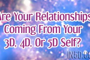 Are Your Relationships Coming From Your 3D, 4D, Or 5D Self?