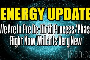 ENERGY UPDATE – We Are In Pre Re-Birth Process/Phase Right Now Which Is Very New