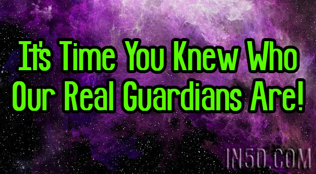 It's Time You Knew Who Our Real Guardians Are! - In5D : In5D
