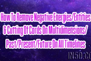 How To Remove Negative Energies/Entities & Cutting Of Cords  On All Timelines
