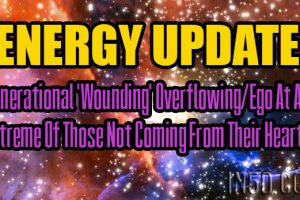 ENERGY UPDATE – Generational 'Wounding' Overflowing/Ego At An Extreme Of Those Not Coming From Their Hearts