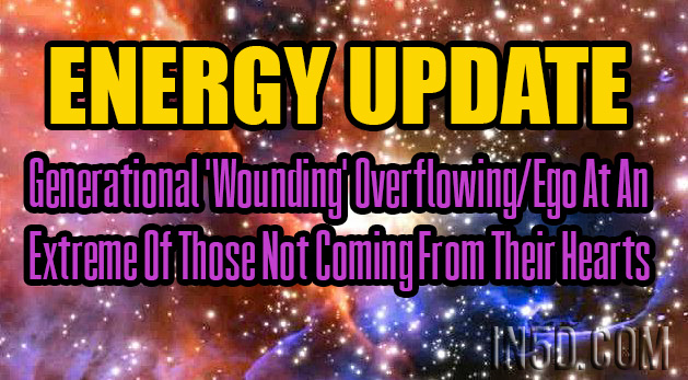 ENERGY UPDATE - Generational 'Wounding' Overflowing/Ego At An Extreme Of Those Not Coming From Their Hearts