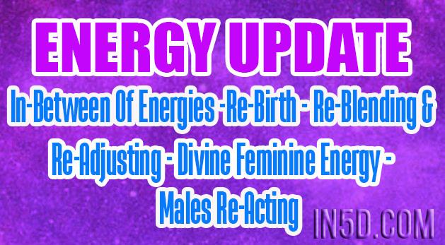 ENERGY UPDATE - In-Between Of Energies -Re-Birth - Re-Blending & Re-Adjusting - Divine Feminine Energy - Males Re-Acting