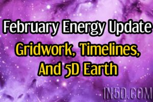 February Energy Update On Gridwork, Timelines, And 5D Earth